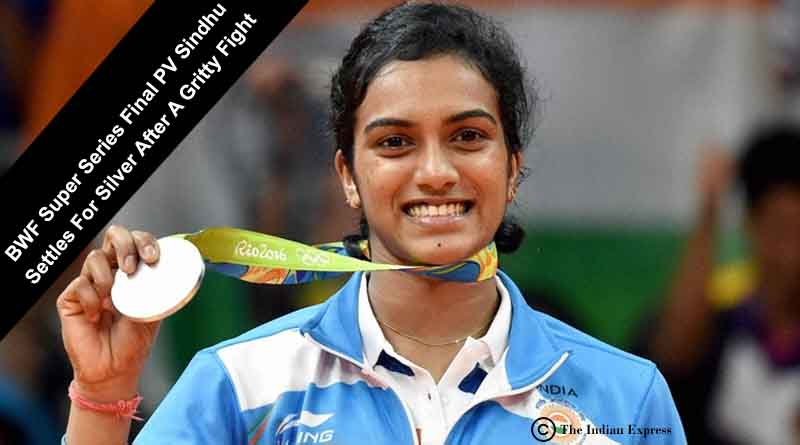 BWF Super Series Final PV Sindhu Settles For Silver After A Gritty Fight