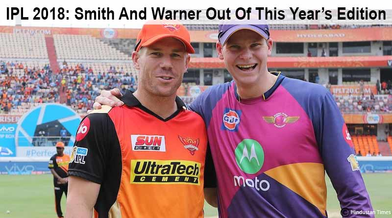 Smith And Warner out of IPL 2018