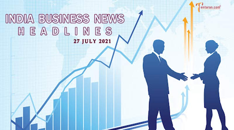 latest business news india today 27 july 2021