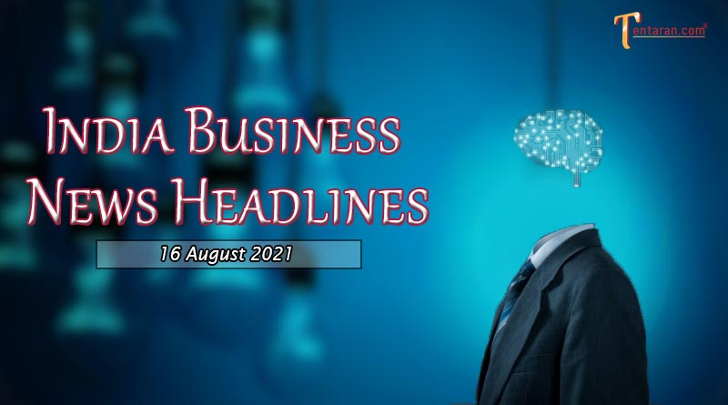 latest business news india today 16 august 2021