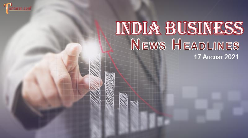 latest business news india today 17 august 2021