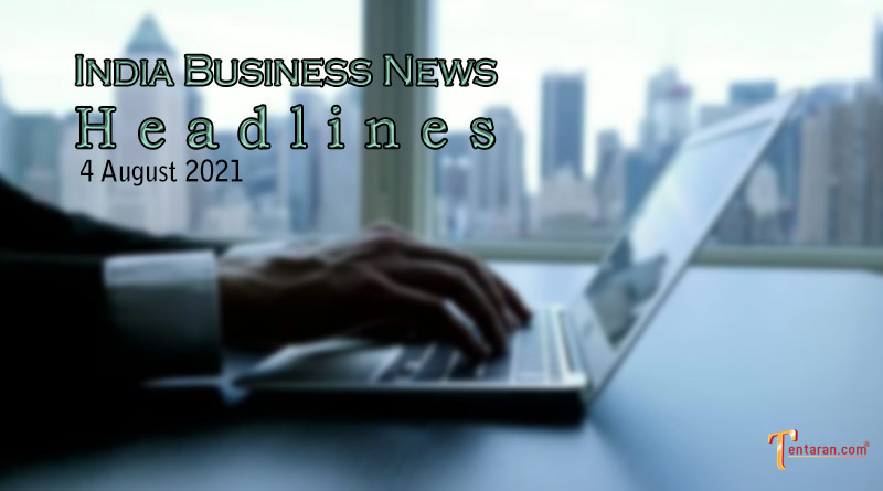 latest business news india today 4 august 2021