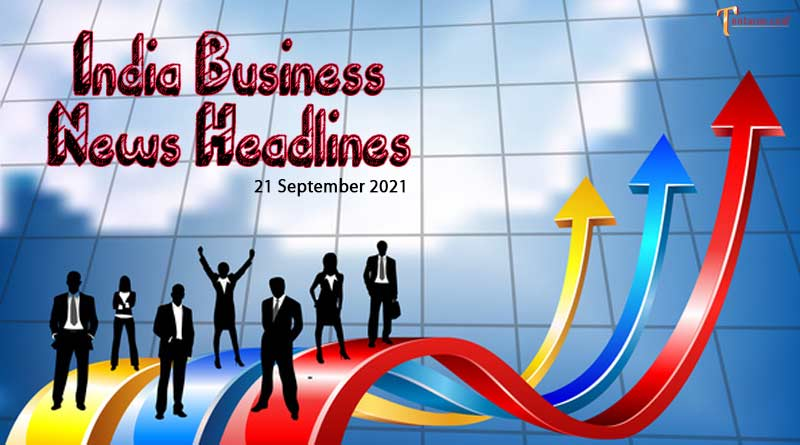 latest business news india today 21 september 2021