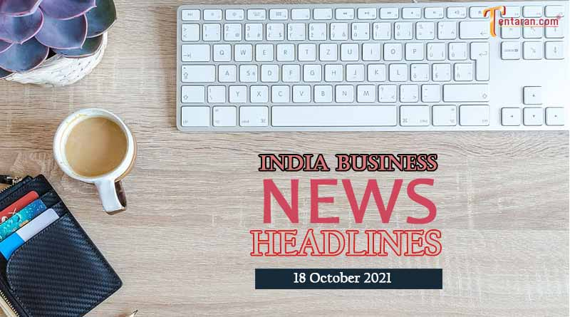latest business news india today 18 october 2021